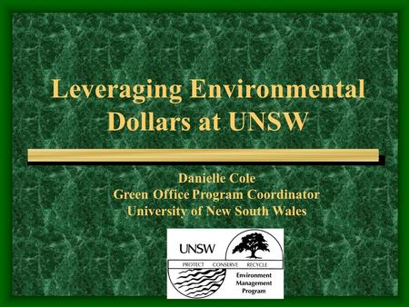 Leveraging Environmental Dollars at UNSW Danielle Cole Green Office Program Coordinator University of New South Wales.