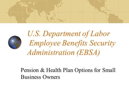 U.S. Department of Labor Employee Benefits Security Administration (EBSA) Pension & Health Plan Options for Small Business Owners.