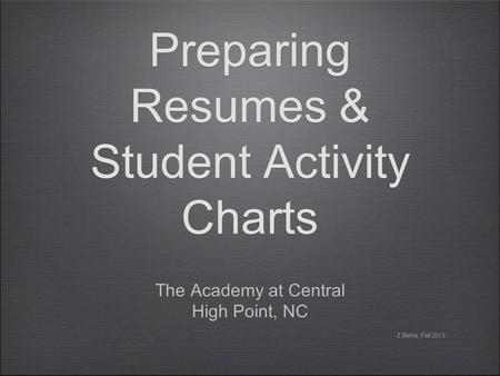 Preparing Resumes & Student Activity Charts The Academy at Central High Point, NC The Academy at Central High Point, NC Z.Bahta, Fall 2013.