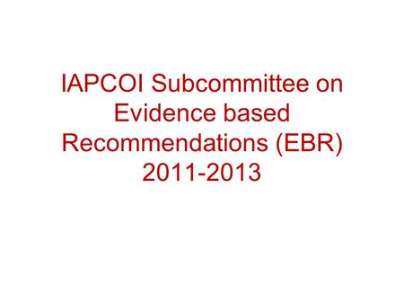 IAPCOI Subcommittee on Evidence based Recommendations (EBR) 2011-2013.
