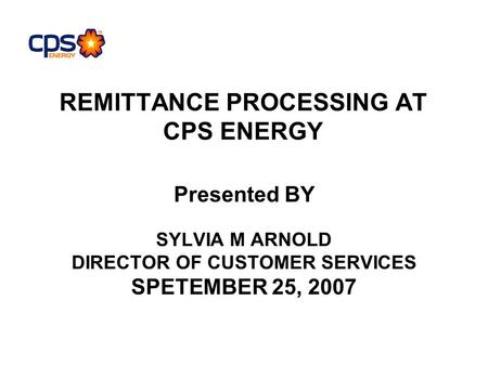 REMITTANCE PROCESSING AT CPS ENERGY Presented BY SYLVIA M ARNOLD DIRECTOR OF CUSTOMER SERVICES SPETEMBER 25, 2007.