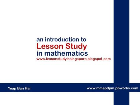 An introduction to Lesson Study in mathematics www.mmepdpm.pbworks.com Yeap Ban Har www.lessonstudyinsingapore.blogspot.com.