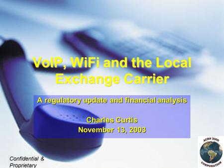 VoIP, WiFi and the Local Exchange Carrier A regulatory update and financial analysis Charles Curtis November 13, 2003 Confidential & Proprietary.