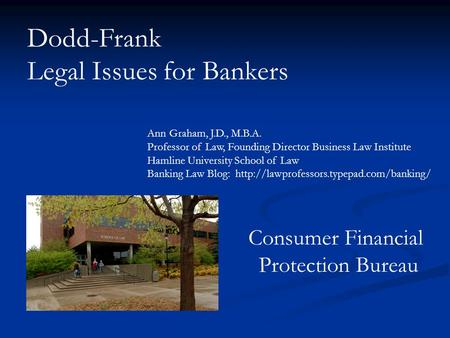 Dodd-Frank Legal Issues for Bankers Ann Graham, J.D., M.B.A. Professor of Law, Founding Director Business Law Institute Hamline University School of Law.