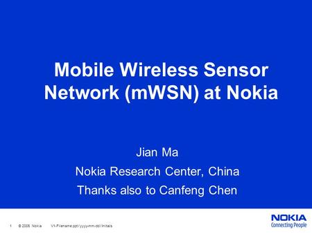 1 © 2005 Nokia V1-Filename.ppt / yyyy-mm-dd / Initials Mobile Wireless Sensor Network (mWSN) at Nokia Jian Ma Nokia Research Center, China Thanks also.
