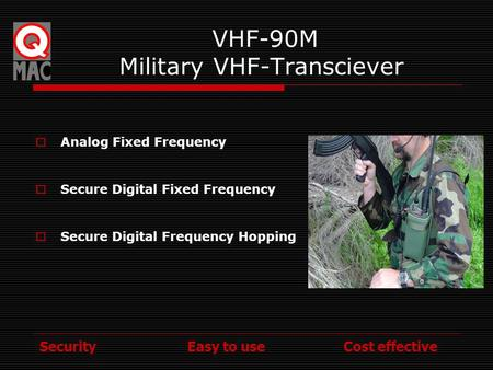 Security Easy to use Cost effective VHF-90M Military VHF-Transciever Analog Fixed Frequency Secure Digital Fixed Frequency Secure Digital Frequency Hopping.