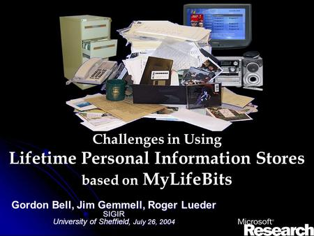 Challenges in Using Lifetime Personal Information Stores based on MyLifeBits Gordon Bell, Jim Gemmell, Roger Lueder SIGIR University of Sheffield, July.