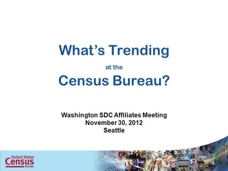 Whats Trending at the Census Bureau? Washington SDC Affiliates Meeting November 30, 2012 Seattle 1.