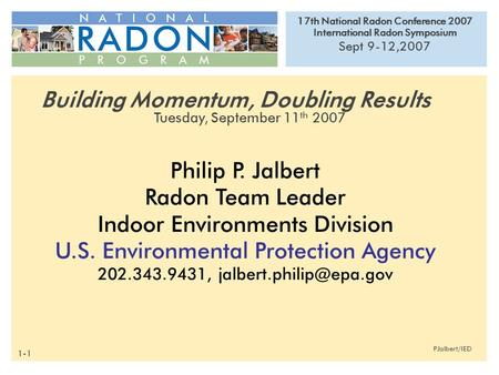 17th National Radon Conference 2007 International Radon Symposium Sept 9-12,2007 PJalbert/IED Philip P. Jalbert Radon Team Leader Indoor Environments Division.