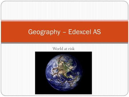 World at risk Geography – Edexcel AS. Hazards: Contents Types of hazards Key Terms Risks and Vulnerability Natural Hazard or Disaster? Is the world becoming.