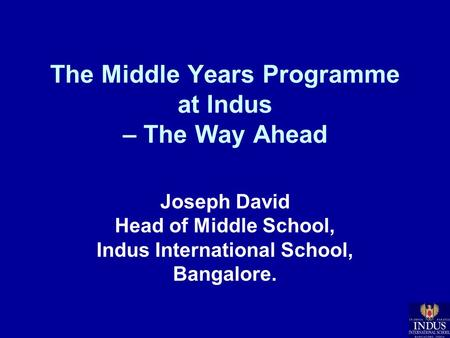 The Middle Years Programme at Indus – The Way Ahead Joseph David Head of Middle School, Indus International School, Bangalore.