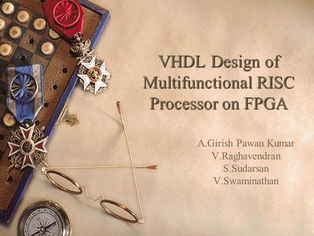 VHDL Design of Multifunctional RISC Processor on FPGA A.Girish Pawan Kumar V.Raghavendran S.Sudarsan V.Swaminathan.
