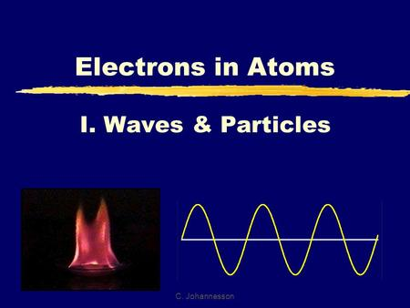 C. Johannesson I. Waves & Particles Electrons in Atoms.