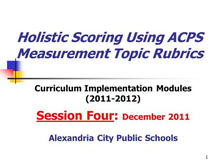 1 Holistic Scoring Using ACPS Measurement Topic Rubrics Curriculum Implementation Modules (2011-2012) Session Four: December 2011 Alexandria City Public.