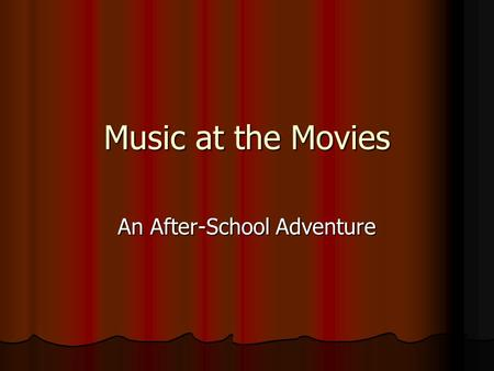 Music at the Movies An After-School Adventure. Music at the Movies We spent three weeks at South Elementary watching movies in after- school and learning.