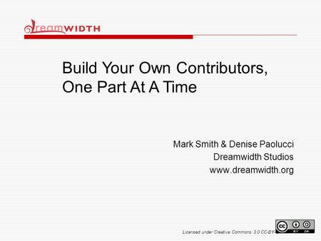 Mark Smith & Denise Paolucci Dreamwidth Studios www.dreamwidth.org Build Your Own Contributors, One Part At A Time Licensed under Creative Commons 3.0.