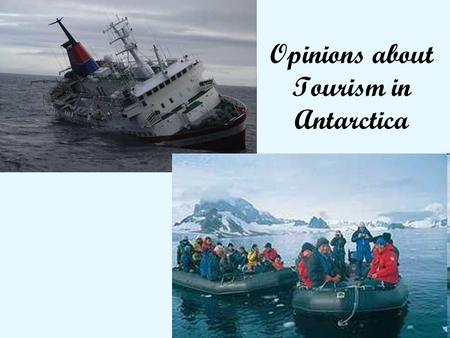 1 Opinions about Tourism in Antarctica. 2 Some people thought it should be allowed to go But with great care.