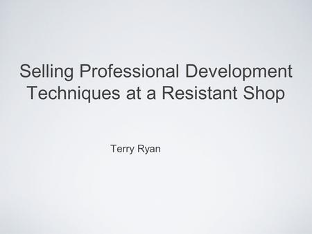 Selling Professional Development Techniques at a Resistant Shop Terry Ryan.