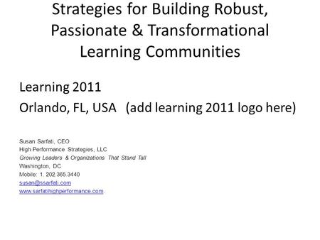 Strategies for Building Robust, Passionate & Transformational Learning Communities Learning 2011 Orlando, FL, USA (add learning 2011 logo here) Susan Sarfati,