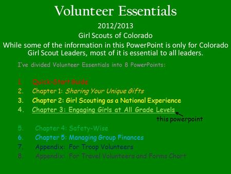 Volunteer Essentials 2012/2013 Girl Scouts of Colorado While some of the information in this PowerPoint is only for Colorado Girl Scout Leaders, most of.