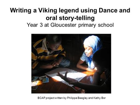 Writing a Viking legend using Dance and oral story-telling Year 3 at Gloucester primary school BCAP project written by Philippa Beagley and Kathy Bor.