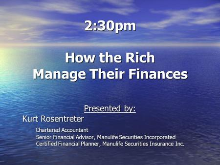 2:30pm How the Rich Manage Their Finances Presented by: Kurt Rosentreter Chartered Accountant Chartered Accountant Senior Financial Advisor, Manulife Securities.