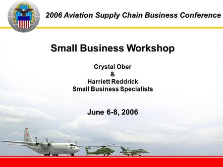 2006 Aviation Supply Chain Business Conference Small Business Workshop Crystal Ober & Harriett Reddrick Small Business Specialists June 6-8, 2006.