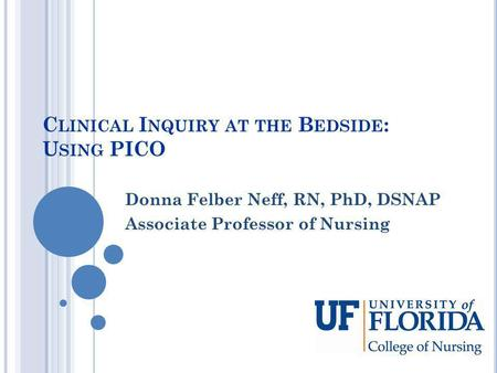 C LINICAL I NQUIRY AT THE B EDSIDE : U SING PICO Donna Felber Neff, RN, PhD, DSNAP Associate Professor of Nursing.