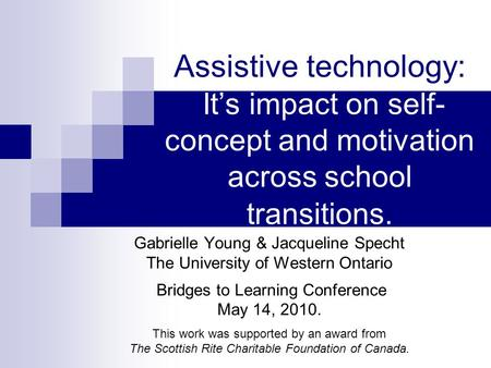 Assistive technology: Its impact on self- concept and motivation across school transitions. Gabrielle Young & Jacqueline Specht The University of Western.