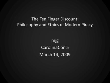 The Ten Finger Discount: Philosophy and Ethics of Modern Piracy mjg CarolinaCon 5 March 14, 2009.