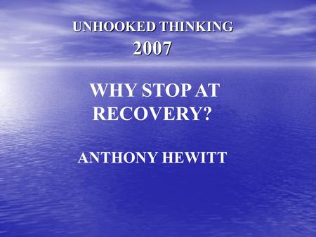 UNHOOKED THINKING 2007 WHY STOP AT RECOVERY? ANTHONY HEWITT.