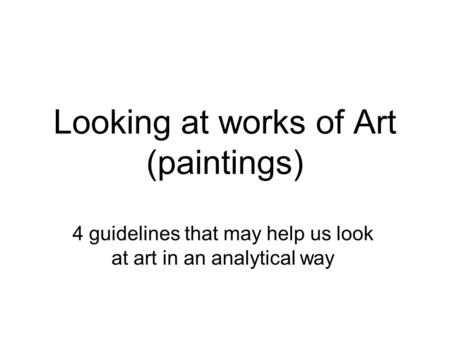 Looking at works of Art (paintings) 4 guidelines that may help us look at art in an analytical way.