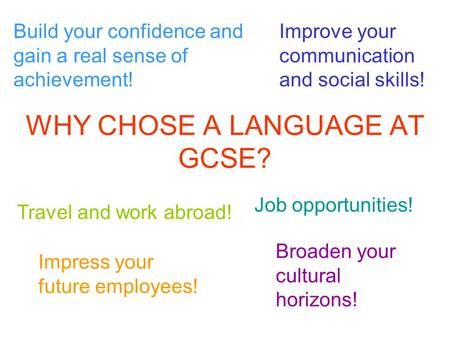 WHY CHOSE A LANGUAGE AT GCSE? Job opportunities! Travel and work abroad! Broaden your cultural horizons! Improve your communication and social skills!