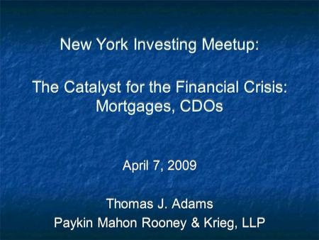 New York Investing Meetup: The Catalyst for the Financial Crisis: Mortgages, CDOs April 7, 2009 Thomas J. Adams Paykin Mahon Rooney & Krieg, LLP April.