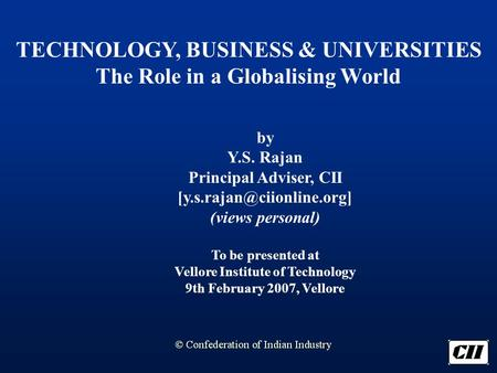 TECHNOLOGY, BUSINESS & UNIVERSITIES The Role in a Globalising World by Y.S. Rajan Principal Adviser, CII (views personal) To.