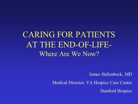 CARING FOR PATIENTS AT THE END-OF-LIFE- Where Are We Now? James Hallenbeck, MD Medical Director, VA Hospice Care Center Stanford Hospice.