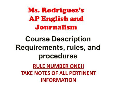 Ms. Rodriguezs AP English and Journalism Course Description Requirements, rules, and procedures RULE NUMBER ONE!! TAKE NOTES OF ALL PERTINENT INFORMATION.