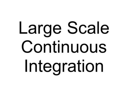 Large Scale Continuous Integration. Made by: Erik Romson Zenior.