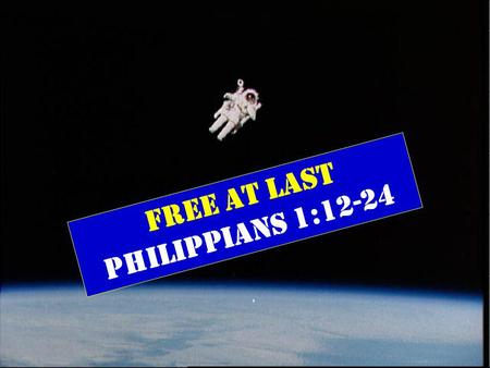FREE AT LAST Philippians 1:12-24. Philip. 1:12-24 (New Living Translation) And I want you to know, dear brothers and sisters, that everything that has.