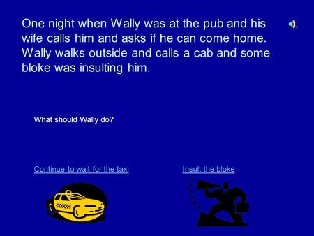 One night when Wally was at the pub and his wife calls him and asks if he can come home. Wally walks outside and calls a cab and some bloke was insulting.