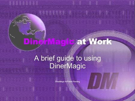 DinerMagic at Work A brief guide to using DinerMagic DinerMagic © Patent Pending.
