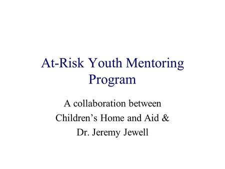 At-Risk Youth Mentoring Program A collaboration between Childrens Home and Aid & Dr. Jeremy Jewell.