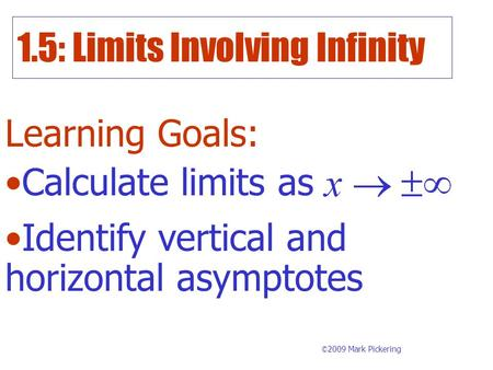 1.5: Limits Involving Infinity Learning Goals: © 2009 Mark Pickering Calculate limits as Identify vertical and horizontal asymptotes.