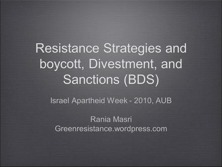 Resistance Strategies and boycott, Divestment, and Sanctions (BDS) Israel Apartheid Week - 2010, AUB Rania Masri Greenresistance.wordpress.com Israel.