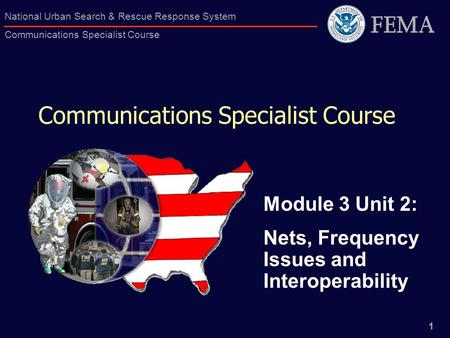 1 National Urban Search & Rescue Response System Communications Specialist Course Communications Specialist Course Module 3 Unit 2: Nets, Frequency Issues.