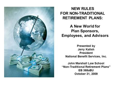 NEW RULES FOR NON-TRADITIONAL RETIREMENT PLANS: A New World for Plan Sponsors, Employees, and Advisors Presented by Jerry Kalish President National Benefit.