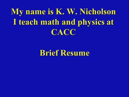 My name is K. W. Nicholson I teach math and physics at CACC Brief Resume.