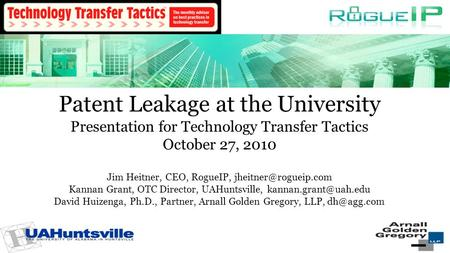 Patent Leakage at the University Presentation for Technology Transfer Tactics October 27, 2010 Jim Heitner, CEO, RogueIP, Kannan Grant,