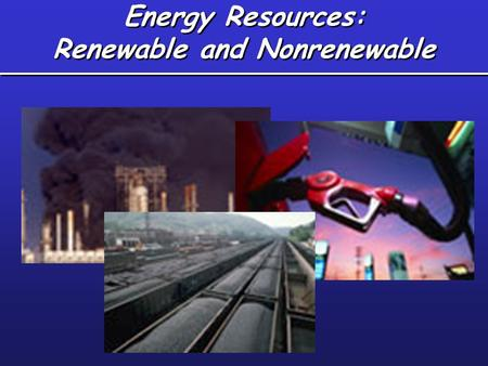 Energy Resources: Renewable and Nonrenewable. Renewable vs. Non-renewable Non-renewable resource –Exists in finite supply –Is used faster than it can.