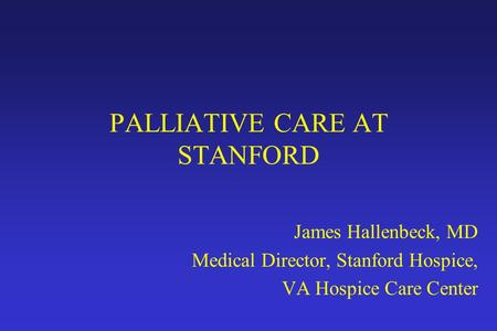 PALLIATIVE CARE AT STANFORD James Hallenbeck, MD Medical Director, Stanford Hospice, VA Hospice Care Center.